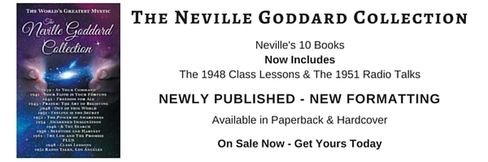 Neville Lancelot Goddard (1905-1972)  Neville Goddard Books Has Lectures, Quotes, Audio, Books, Including The Neville Goddard Collection - The Most Complete Reader Available. All 10 Books Plus 2 Lecture Series. Includes At Your Command, Your Faith is Your Fortune, Freedom for All, Prayer The Art of Believing, Out of this World, Feeling is the Secret, The Power of Awareness, Awakened Imagination & 1946 - & The Search, Seedtime and Harvest, The Law and The Promise, The 1948 Class Lessons/Lectures/Instructions & The July 1951 Radio Talks. Buy It Today On Amazon Today.